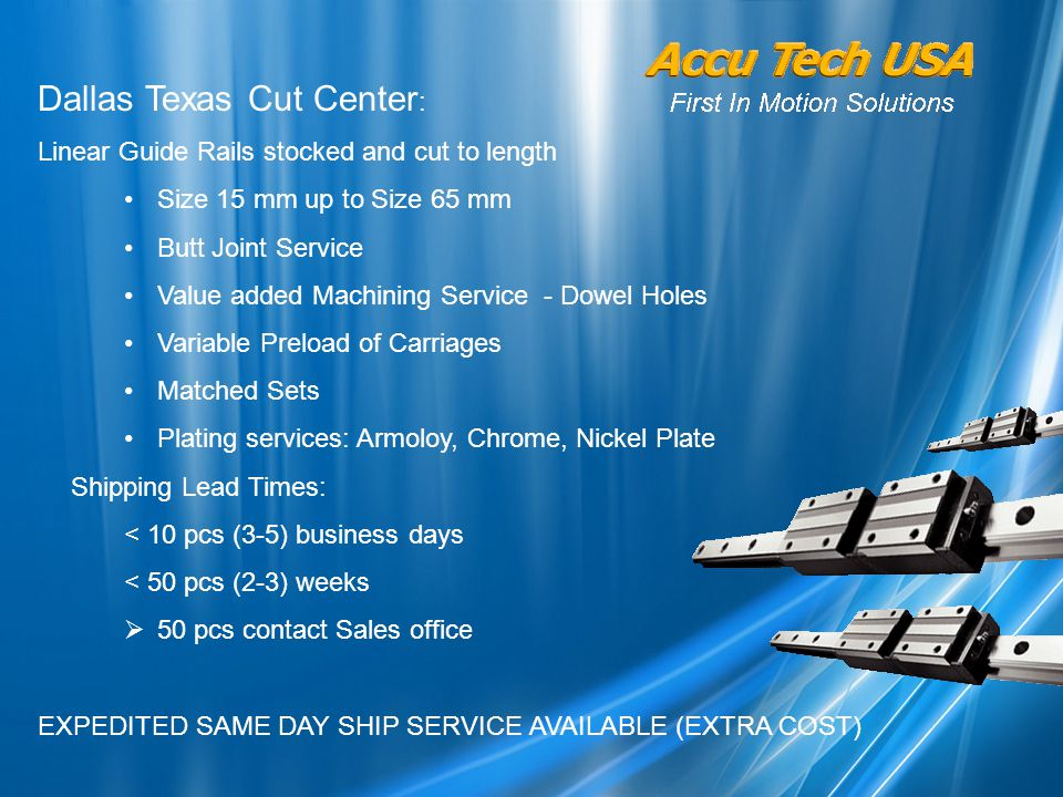 Dallas Texas Cut Center : Linear Guide Rails stocked and cut to length Size 15 mm up to Size 65 mm Butt Joint Service Value added Machining Service - Dowel Holes Variable Preload of Carriages Matched Sets Plating services: Armoloy, Chrome, Nickel Plate Shipping Lead Times: < 10 pcs (3-5) business days < 50 pcs (2-3) weeks  50 pcs contact Sales office EXPEDITED SAME DAY SHIP SERVICE AVAILABLE (EXTRA COST)