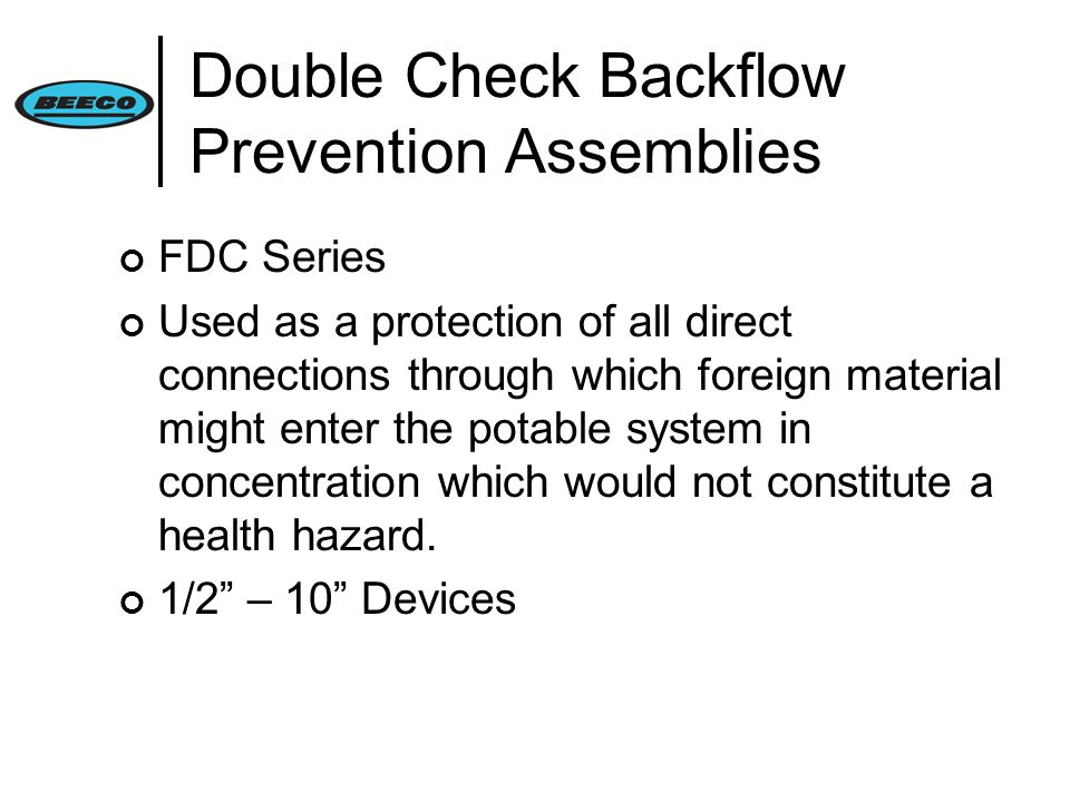 Double Check Backflow Prevention Assemblies FDC Series Used as a protection of all direct connections through which foreign material might enter the potable system in concentration which would not constitute a health hazard.