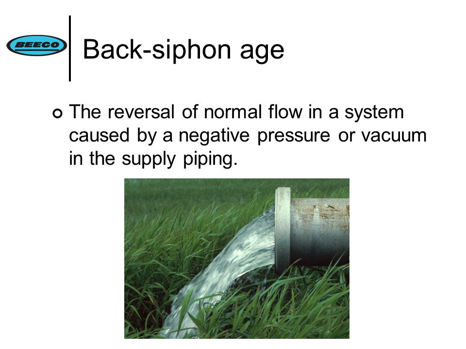 Back-siphon age The reversal of normal flow in a system caused by a negative pressure or vacuum in the supply piping.