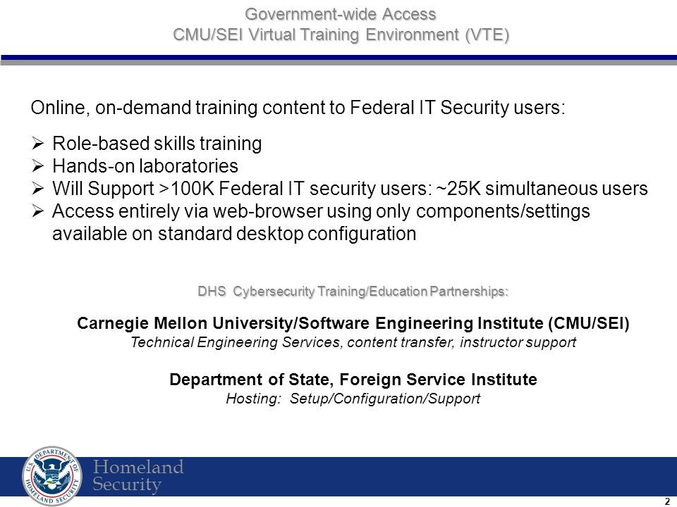 Homeland Security 2 DHS Cybersecurity Training/Education Partnerships: Carnegie Mellon University/Software Engineering Institute (CMU/SEI) Technical Engineering Services, content transfer, instructor support Department of State, Foreign Service Institute Hosting: Setup/Configuration/Support Government-wide Access CMU/SEI Virtual Training Environment (VTE) Online, on-demand training content to Federal IT Security users:  Role-based skills training  Hands-on laboratories  Will Support >100K Federal IT security users: ~25K simultaneous users  Access entirely via web-browser using only components/settings available on standard desktop configuration