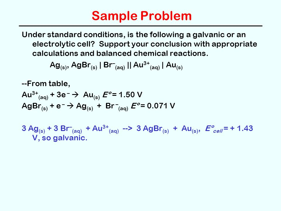 Sample Problem Under standard conditions, is the following a galvanic or an electrolytic cell? Support your conclusion with appropriate calculations a