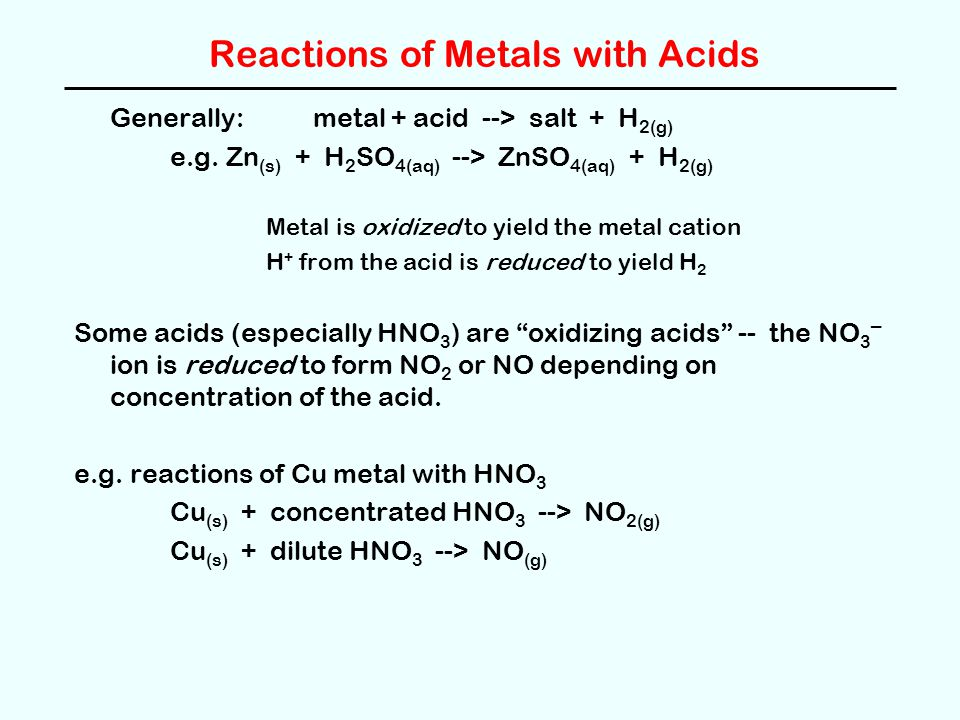 Reactions of Metals with Acids Generally: metal + acid --> salt + H 2(g) e.g. Zn (s) + H 2 SO 4(aq) --> ZnSO 4(aq) + H 2(g) Metal is oxidized to yield