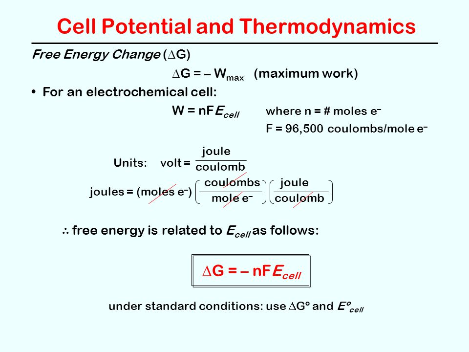 Cell Potential and Thermodynamics Free Energy Change (  G)  G = – W max (maximum work) For an electrochemical cell: W = nFE cell where n = # moles e