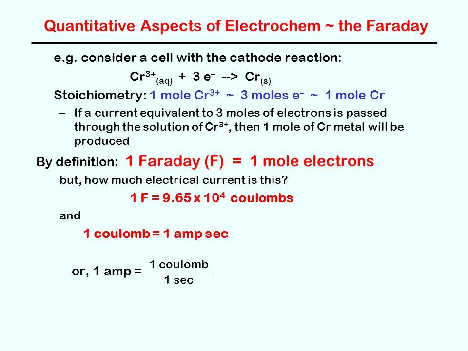 Quantitative Aspects of Electrochem ~ the Faraday e.g. consider a cell with the cathode reaction: Cr 3+ (aq) + 3 e – --> Cr (s) Stoichiometry: 1 mole
