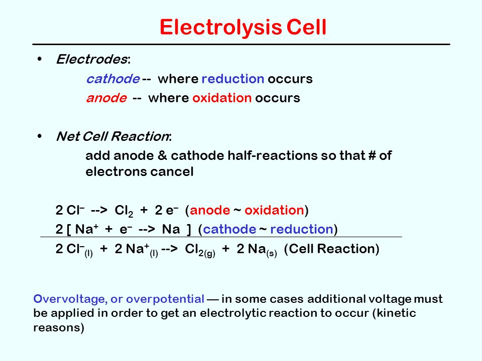 Electrolysis Cell Electrodes: cathode -- where reduction occurs anode -- where oxidation occurs Net Cell Reaction: add anode & cathode half-reactions