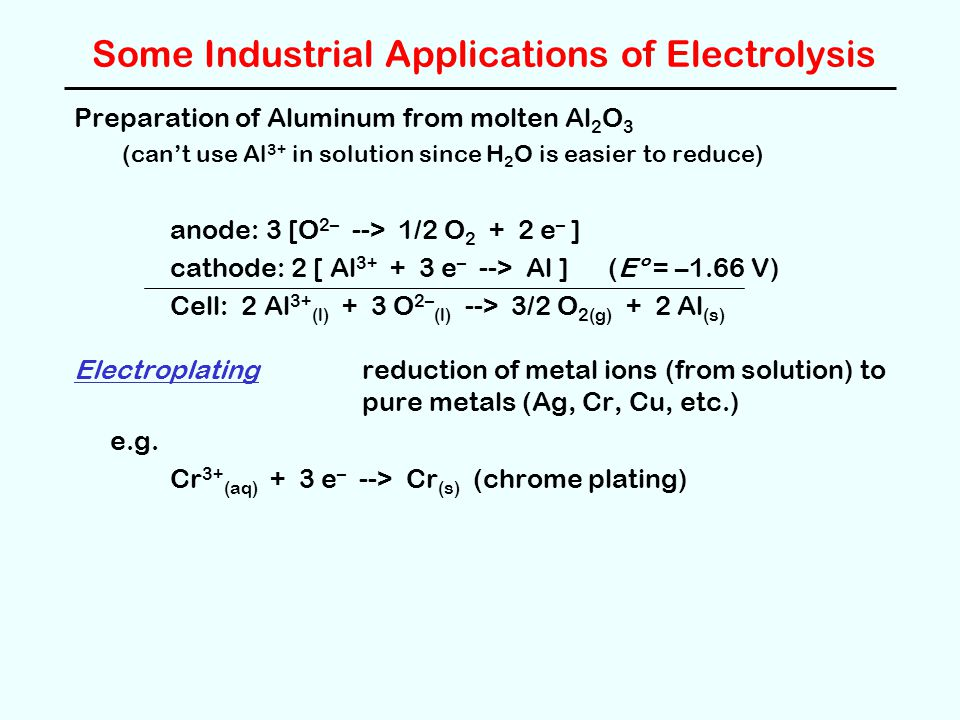 Some Industrial Applications of Electrolysis Preparation of Aluminum from molten Al 2 O 3 (can't use Al 3+ in solution since H 2 O is easier to reduce