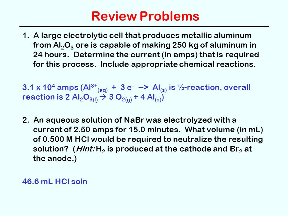 Review Problems 1. A large electrolytic cell that produces metallic aluminum from Al 2 O 3 ore is capable of making 250 kg of aluminum in 24 hours. De