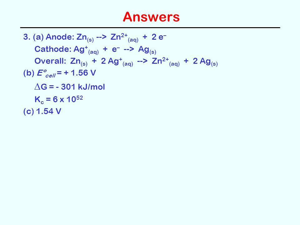 Answers 3. (a) Anode: Zn (s) --> Zn 2+ (aq) + 2 e – Cathode: Ag + (aq) + e – --> Ag (s) Overall: Zn (s) + 2 Ag + (aq) --> Zn 2+ (aq) + 2 Ag (s) (b) Eº