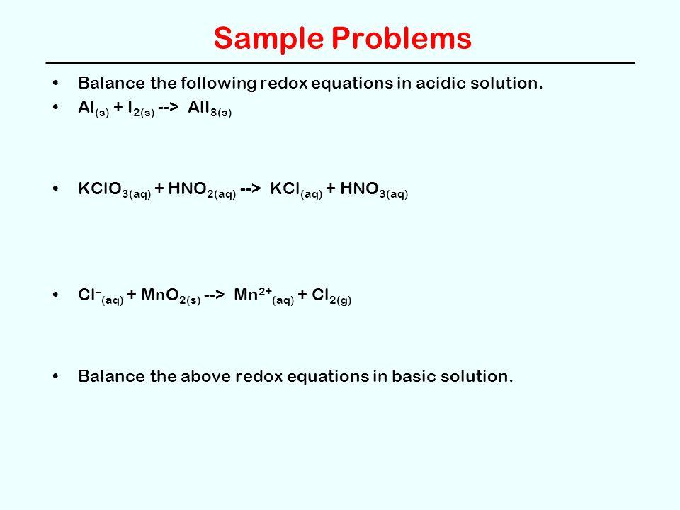 Sample Problems Balance the following redox equations in acidic solution. Al (s) + I 2(s) --> AlI 3(s) KClO 3(aq) + HNO 2(aq) --> KCl (aq) + HNO 3(aq)