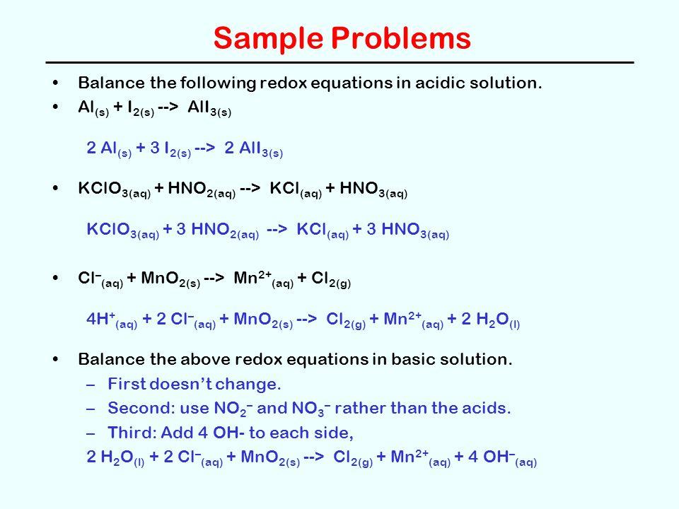 Sample Problems Balance the following redox equations in acidic solution. Al (s) + I 2(s) --> AlI 3(s) 2 Al (s) + 3 I 2(s) --> 2 AlI 3(s) KClO 3(aq) +