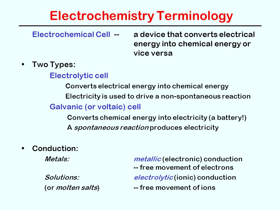Electrochemistry Terminology Electrochemical Cell -- a device that converts electrical energy into chemical energy or vice versa Two Types: Electrolyt
