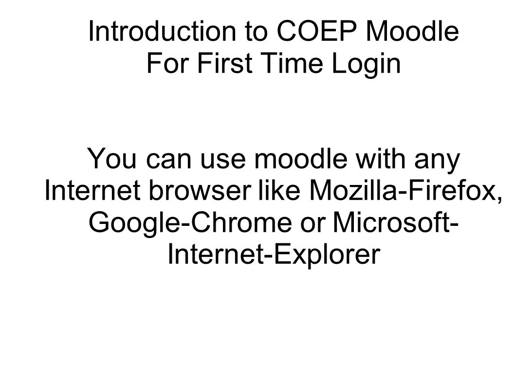 In your internet browser, go to http://moodle.coep.org.in, and fill in login id, password and click on Login http://moodle.coep.org.in