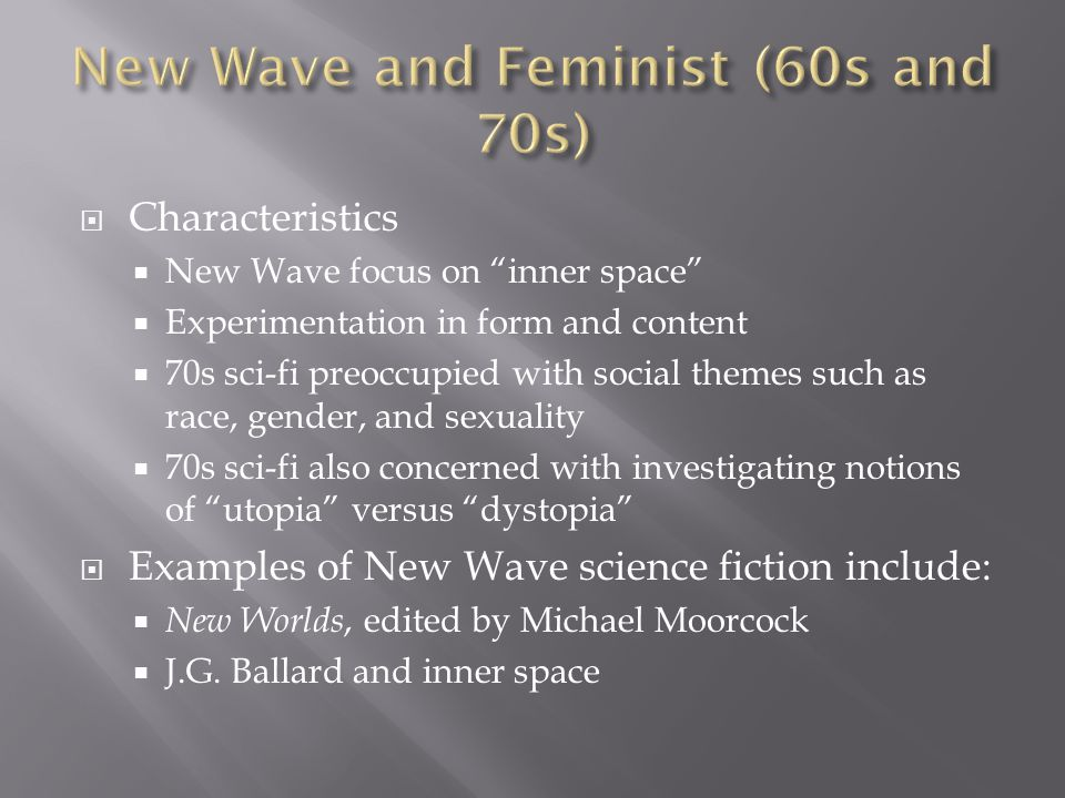  Characteristics  New Wave focus on inner space  Experimentation in form and content  70s sci-fi preoccupied with social themes such as race, gender, and sexuality  70s sci-fi also concerned with investigating notions of utopia versus dystopia  Examples of New Wave science fiction include:  New Worlds, edited by Michael Moorcock  J.G.