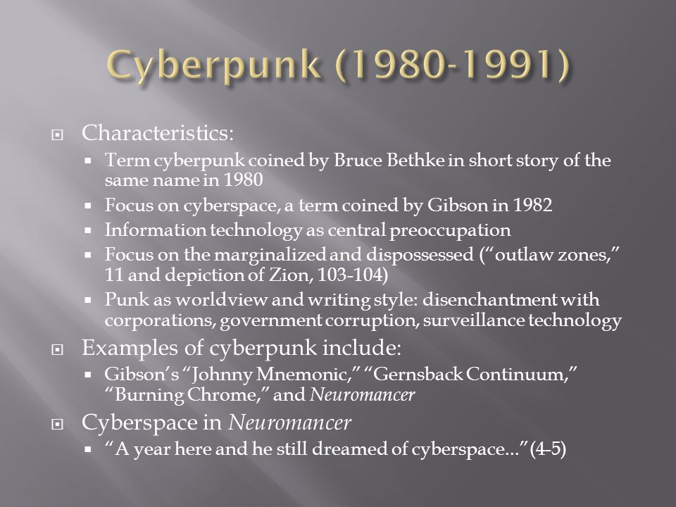  Characteristics:  Term cyberpunk coined by Bruce Bethke in short story of the same name in 1980  Focus on cyberspace, a term coined by Gibson in 1982  Information technology as central preoccupation  Focus on the marginalized and dispossessed ( outlaw zones, 11 and depiction of Zion, 103-104)  Punk as worldview and writing style: disenchantment with corporations, government corruption, surveillance technology  Examples of cyberpunk include:  Gibson's Johnny Mnemonic, Gernsback Continuum, Burning Chrome, and Neuromancer  Cyberspace in Neuromancer  A year here and he still dreamed of cyberspace... (4-5)
