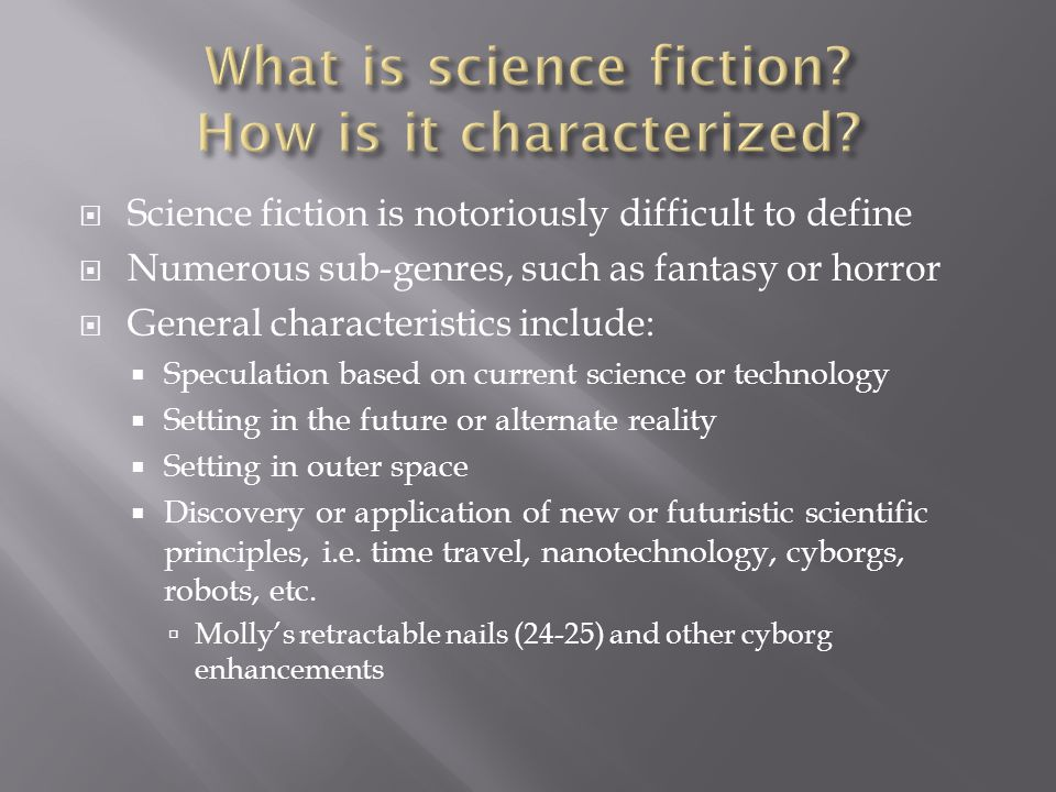  Science fiction is notoriously difficult to define  Numerous sub-genres, such as fantasy or horror  General characteristics include:  Speculation based on current science or technology  Setting in the future or alternate reality  Setting in outer space  Discovery or application of new or futuristic scientific principles, i.e.