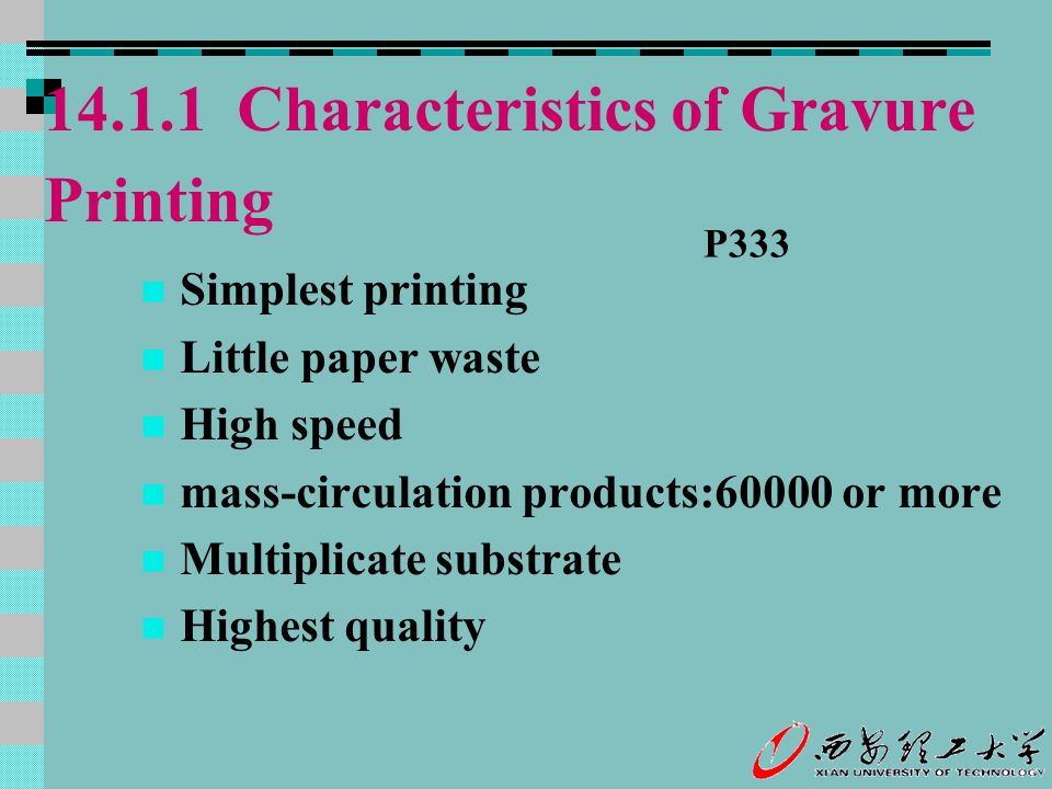 14.1.1 Characteristics of Gravure Printing Simplest printing Little paper waste High speed mass-circulation products:60000 or more Multiplicate substr