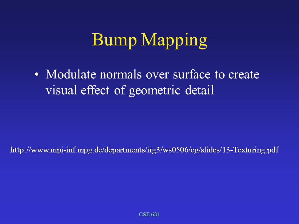 CSE 681 Bump Mapping Modulate normals over surface to create visual effect of geometric detail http://www.mpi-inf.mpg.de/departments/irg3/ws0506/cg/slides/13-Texturing.pdf