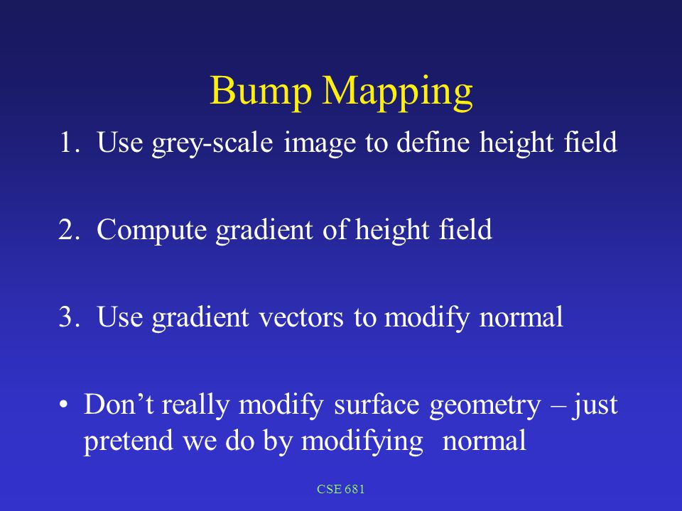 CSE 681 Bump Mapping 1.Use grey-scale image to define height field 2.Compute gradient of height field 3.Use gradient vectors to modify normal Don't really modify surface geometry – just pretend we do by modifying normal