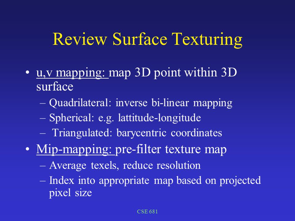 CSE 681 Review Surface Texturing u,v mapping: map 3D point within 3D surface –Quadrilateral: inverse bi-linear mapping –Spherical: e.g.