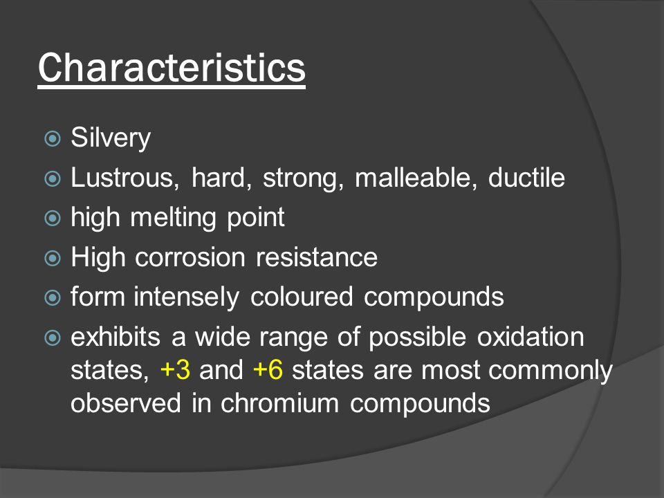 Characteristics  Silvery  Lustrous, hard, strong, malleable, ductile  high melting point  High corrosion resistance  form intensely coloured compounds  exhibits a wide range of possible oxidation states, +3 and +6 states are most commonly observed in chromium compounds