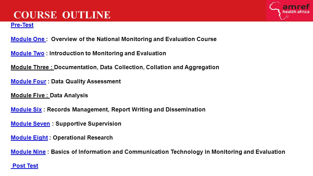 Pre-Test Module One Module One : Overview of the National Monitoring and Evaluation Course Module TwoModule Two : Introduction to Monitoring and Evaluation Module Three : Documentation, Data Collection, Collation and Aggregation Module FourModule Four : Data Quality Assessment Module Five : Data Analysis Module SixModule Six : Records Management, Report Writing and Dissemination Module SevenModule Seven : Supportive Supervision Module EightModule Eight : Operational Research Module NineModule Nine : Basics of Information and Communication Technology in Monitoring and Evaluation Post Test COURSE OUTLINE