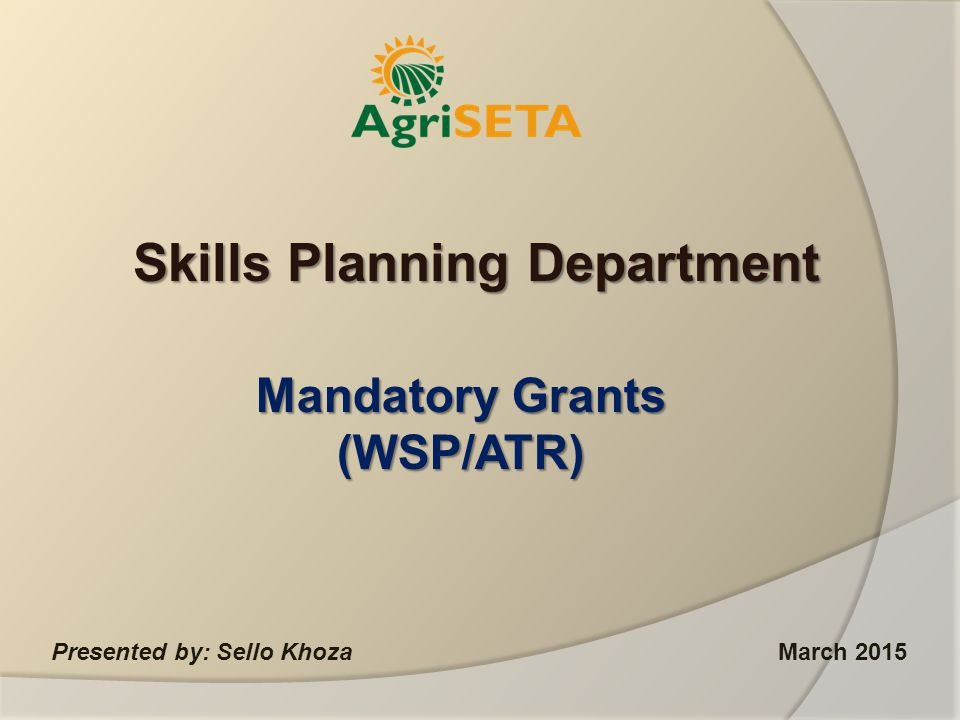 Mandatory Grants (WSP/ATR) Presented by: Sello KhozaMarch 2015 Skills Planning Department