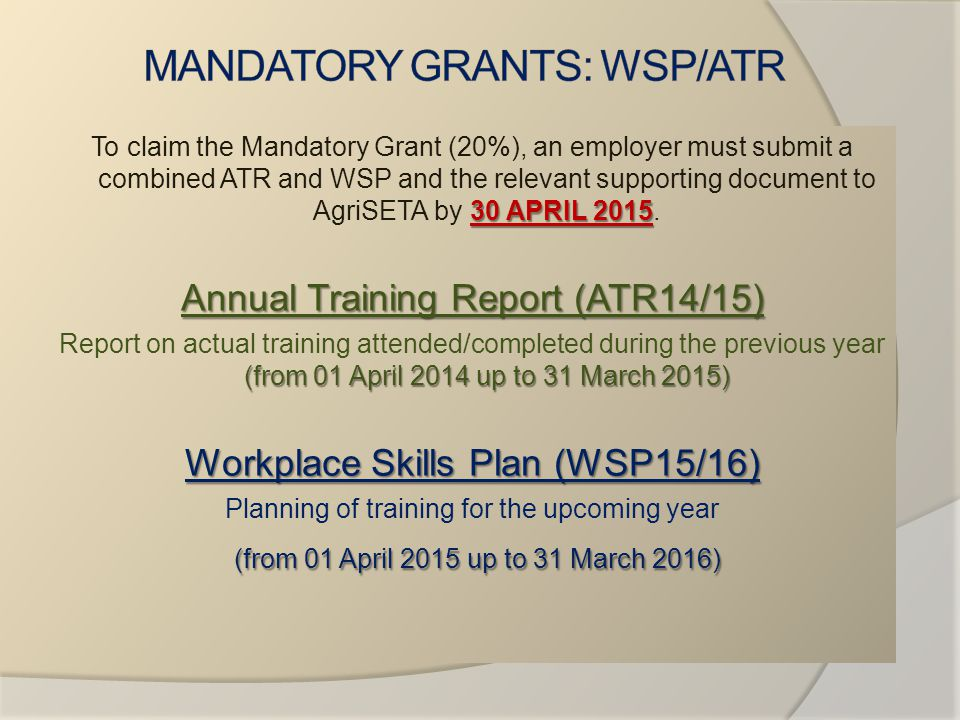 30 APRIL 2015 To claim the Mandatory Grant (20%), an employer must submit a combined ATR and WSP and the relevant supporting document to AgriSETA by 3