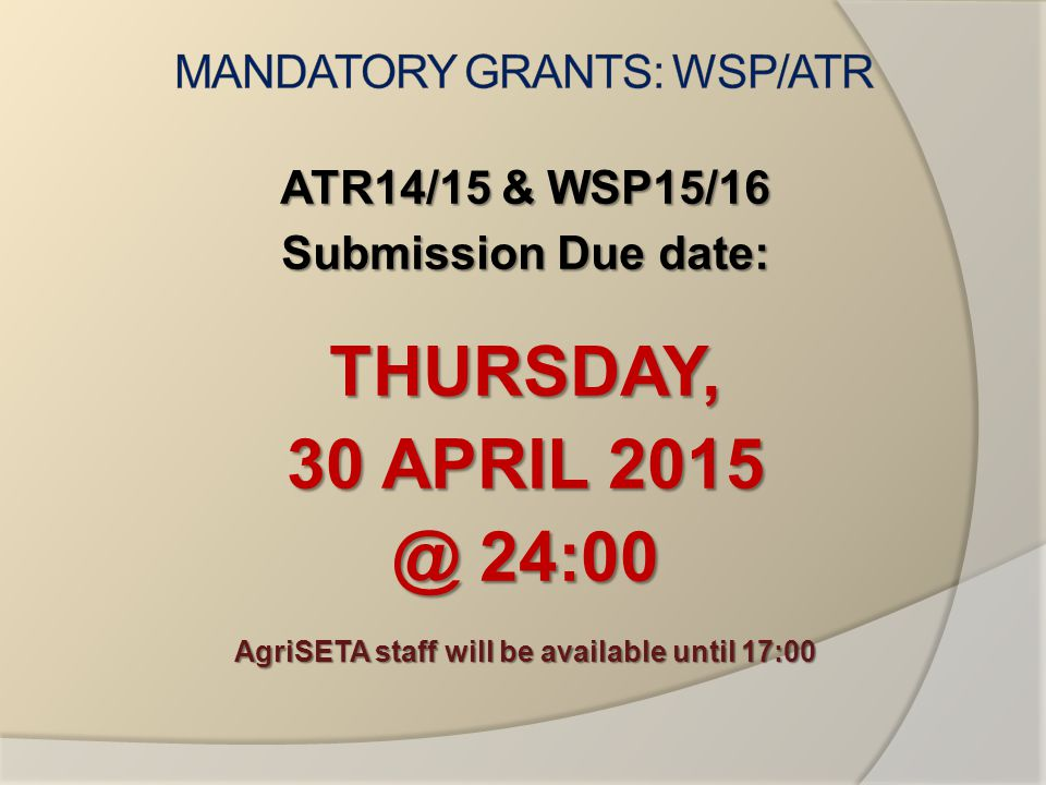 ATR14/15 & WSP15/16 Submission Due date: THURSDAY, 30 APRIL 2015 @ 24:00 AgriSETA staff will be available until 17:00