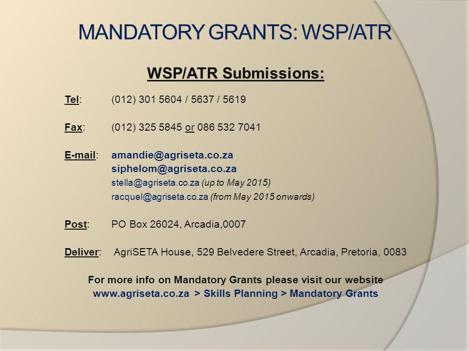 WSP/ATR Submissions: Tel: (012) 301 5604 / 5637 / 5619 Fax: (012) 325 5845 or 086 532 7041 E-mail: amandie@agriseta.co.za siphelom@agriseta.co.za stella@agriseta.co.za (up to May 2015) racquel@agriseta.co.za (from May 2015 onwards) Post:PO Box 26024, Arcadia,0007 Deliver: AgriSETA House, 529 Belvedere Street, Arcadia, Pretoria, 0083 For more info on Mandatory Grants please visit our website www.agriseta.co.za > Skills Planning > Mandatory Grants