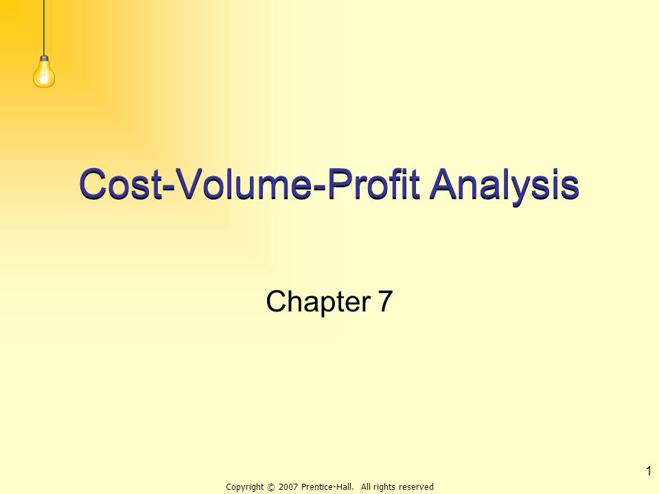 Copyright © 2007 Prentice-Hall. All rights reserved 1 Cost-Volume-Profit Analysis Chapter 7