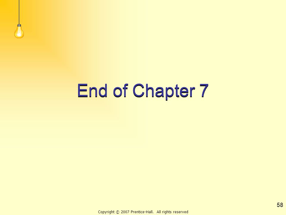 Copyright © 2007 Prentice-Hall. All rights reserved 58 End of Chapter 7