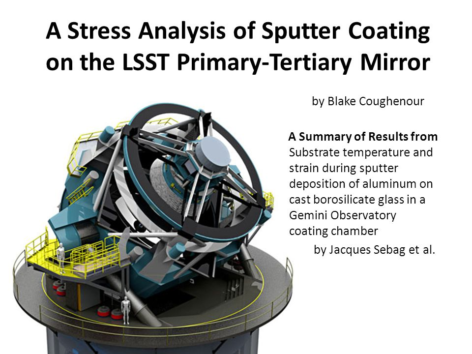 A Stress Analysis of Sputter Coating on the LSST Primary-Tertiary Mirror Substrate temperature and strain during sputter deposition of aluminum on cast borosilicate glass in a Gemini Observatory coating chamber by Jacques Sebag et al.