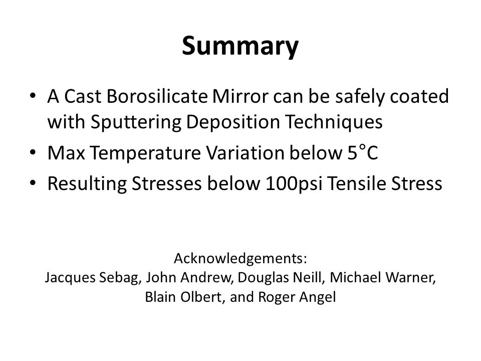 Summary A Cast Borosilicate Mirror can be safely coated with Sputtering Deposition Techniques Max Temperature Variation below 5°C Resulting Stresses below 100psi Tensile Stress Acknowledgements: Jacques Sebag, John Andrew, Douglas Neill, Michael Warner, Blain Olbert, and Roger Angel