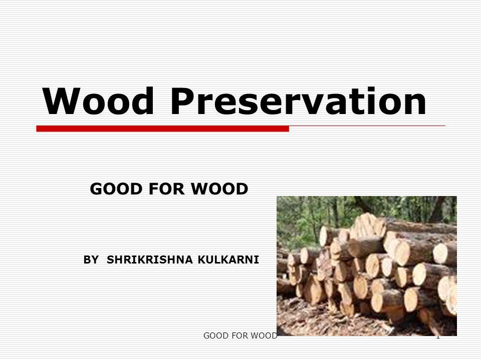 GOOD FOR WOOD1 Wood Preservation BY SHRIKRISHNA KULKARNI