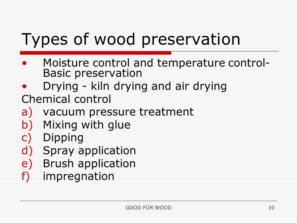 GOOD FOR WOOD10 Types of wood preservation Moisture control and temperature control- Basic preservation Drying - kiln drying and air drying Chemical control a)vacuum pressure treatment b)Mixing with glue c)Dipping d)Spray application e)Brush application f)impregnation
