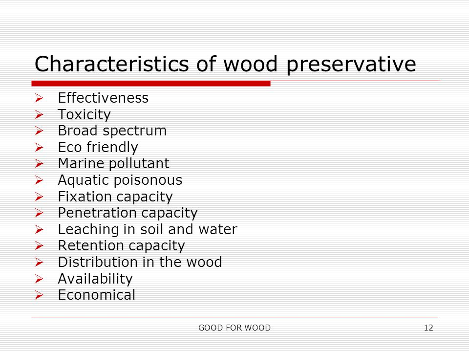 GOOD FOR WOOD12 Characteristics of wood preservative  Effectiveness  Toxicity  Broad spectrum  Eco friendly  Marine pollutant  Aquatic poisonous  Fixation capacity  Penetration capacity  Leaching in soil and water  Retention capacity  Distribution in the wood  Availability  Economical