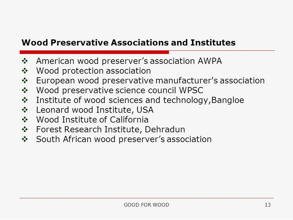GOOD FOR WOOD13 Wood Preservative Associations and Institutes  American wood preserver's association AWPA  Wood protection association  European wood preservative manufacturer s association  Wood preservative science council WPSC  Institute of wood sciences and technology,Bangloe  Leonard wood Institute, USA  Wood Institute of California  Forest Research Institute, Dehradun  South African wood preserver's association