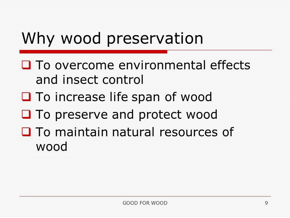 GOOD FOR WOOD9 Why wood preservation  To overcome environmental effects and insect control  To increase life span of wood  To preserve and protect wood  To maintain natural resources of wood