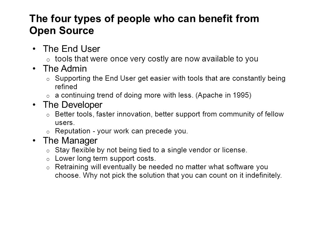 The four types of people who can benefit from Open Source The End User o tools that were once very costly are now available to you The Admin o Supporting the End User get easier with tools that are constantly being refined o a continuing trend of doing more with less.