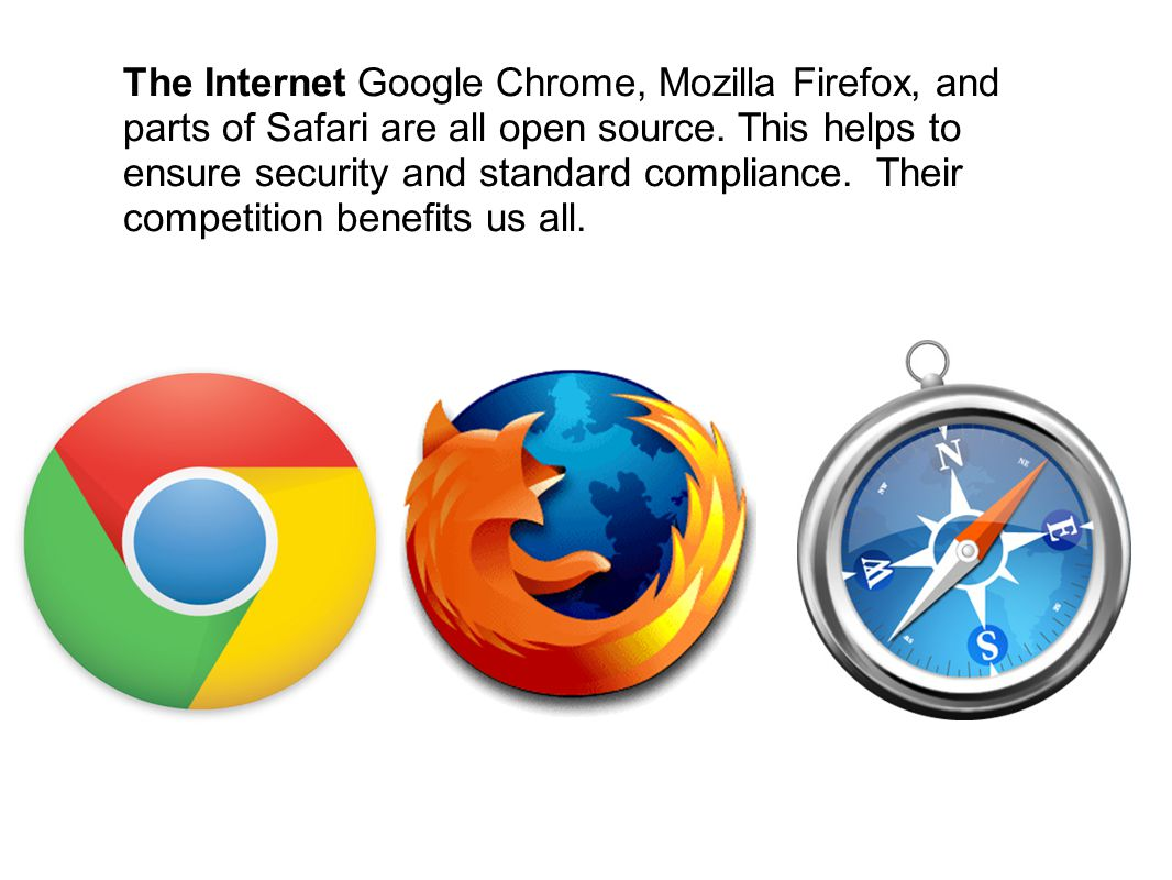 The Internet Google Chrome, Mozilla Firefox, and parts of Safari are all open source.