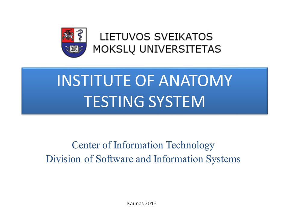 INSTITUTE OF ANATOMY TESTING SYSTEM Center of Information Technology Division of Software and Information Systems Kaunas 2013