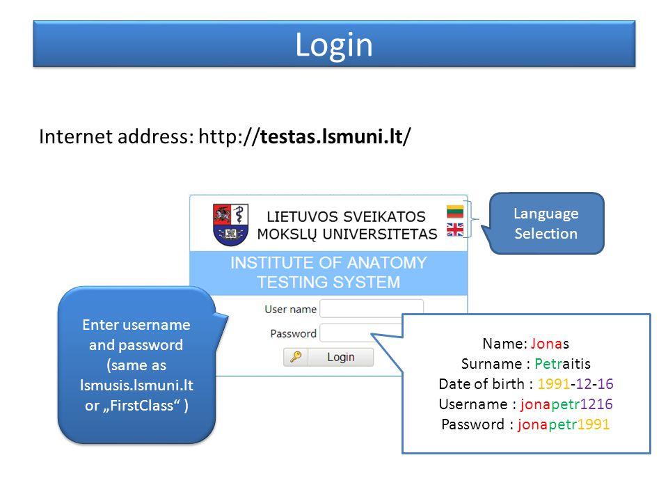 "Login Enter username and password (same as lsmusis.lsmuni.lt or ""FirstClass ) Internet address: http://testas.lsmuni.lt/ Language Selection Name: Jonas Surname : Petraitis Date of birth : 1991-12-16 Username : jonapetr1216 Password : jonapetr1991"
