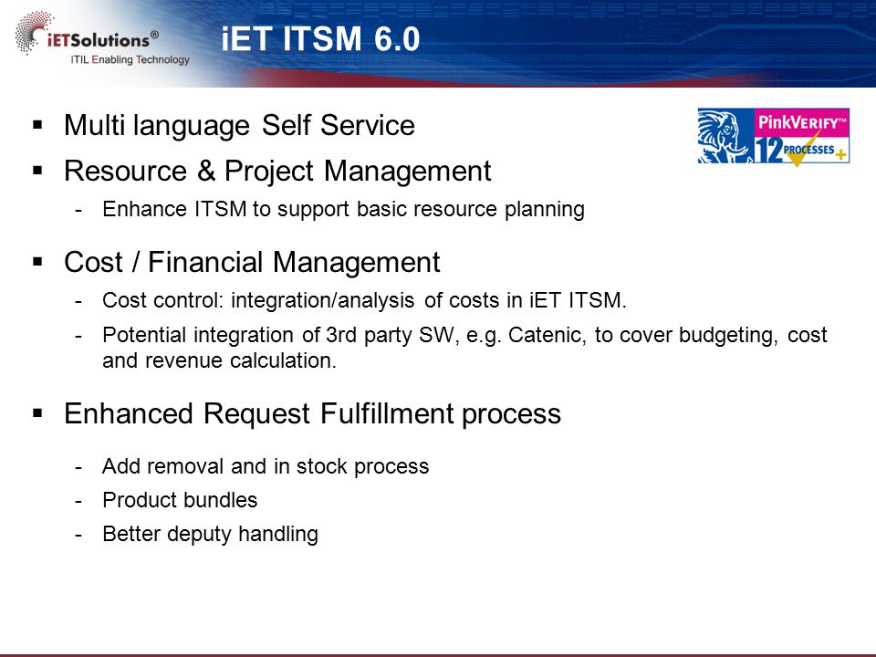 iET ITSM 6.0  Multi language Self Service  Resource & Project Management -Enhance ITSM to support basic resource planning  Cost / Financial Management -Cost control: integration/analysis of costs in iET ITSM.