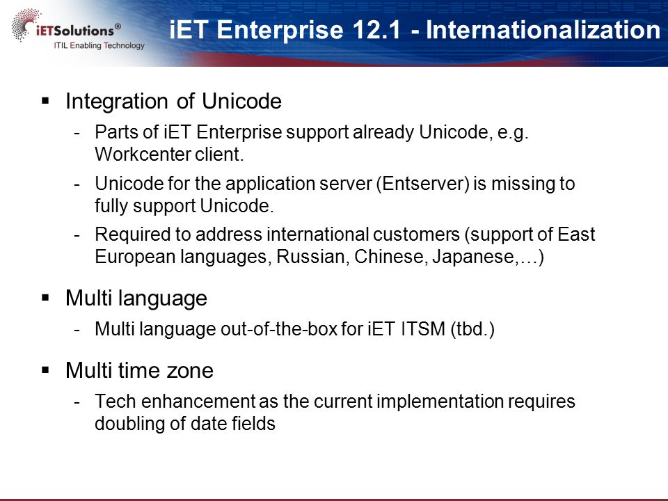 iET Enterprise 12.1 - Internationalization  Integration of Unicode -Parts of iET Enterprise support already Unicode, e.g. Workcenter client. -Unicode