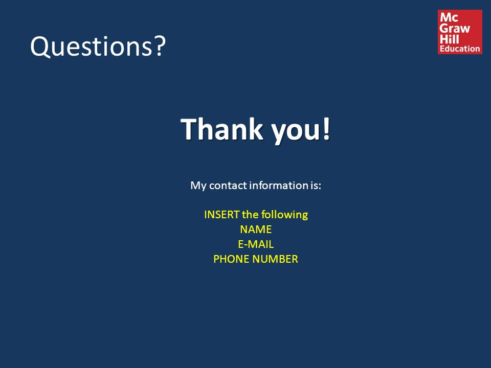 Questions? Thank you! My contact information is: INSERT the following NAME E-MAIL PHONE NUMBER