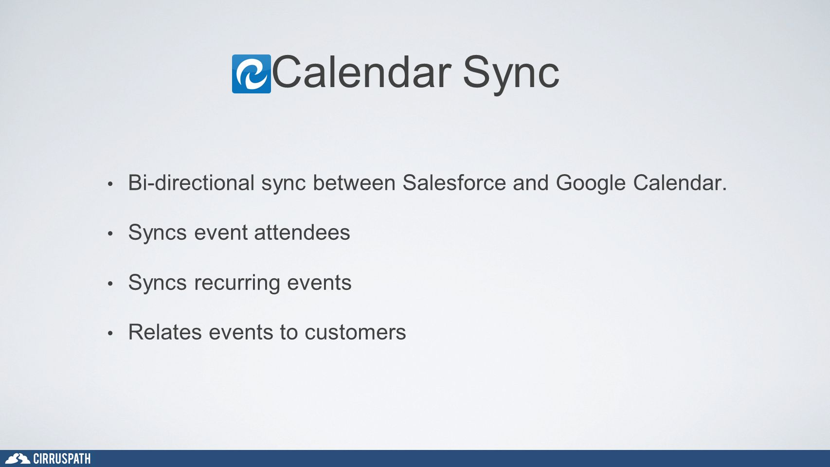 Calendar Sync Bi-directional sync between Salesforce and Google Calendar. Syncs event attendees Syncs recurring events Relates events to customers