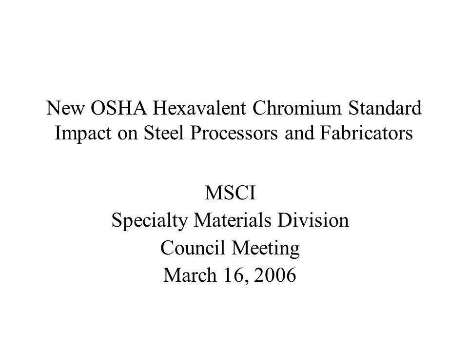 New OSHA Hexavalent Chromium Standard Impact on Steel Processors and Fabricators MSCI Specialty Materials Division Council Meeting March 16, 2006