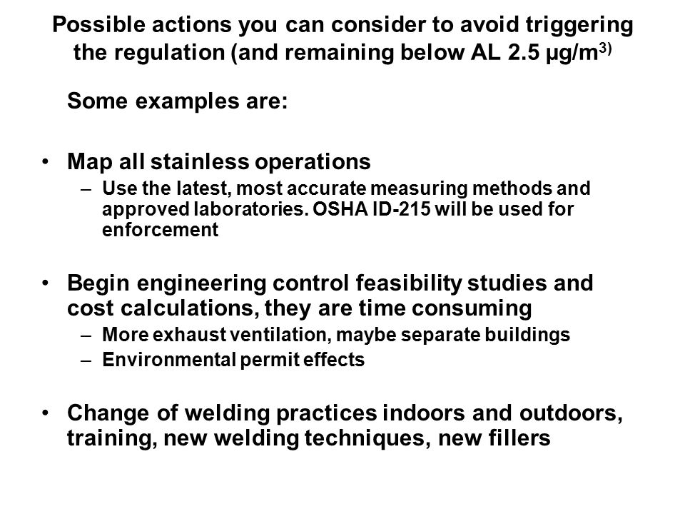 Possible actions you can consider to avoid triggering the regulation (and remaining below AL 2.5 µg/m 3) Some examples are: Map all stainless operations –Use the latest, most accurate measuring methods and approved laboratories.