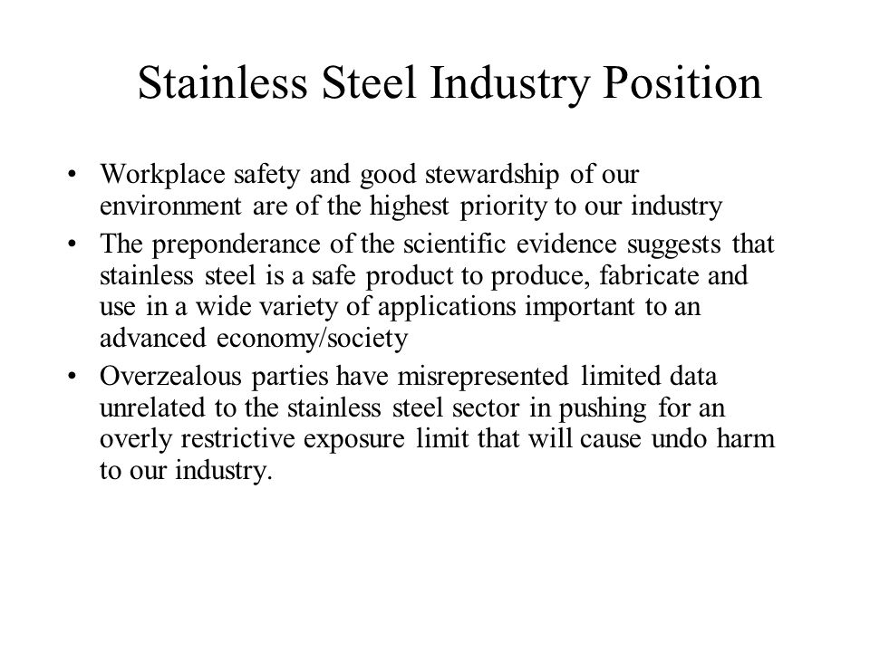 Stainless Steel Industry Position OSHA has overestimated the risk and dramatically underestimated the universe of potentially affected facilities and employees and thus dramatically underestimated the total costs of compliance –MISSING FACILITIES: Fabricators of many kinds, field erectors, tube welders, pipe welders, forgers, heat treatment facilities, refractories, auto repair shops, mining, fiberglass.