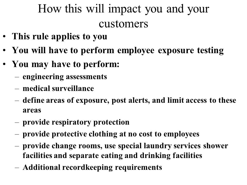 How this will impact you and your customers This rule applies to you You will have to perform employee exposure testing You may have to perform: –engineering assessments –medical surveillance –define areas of exposure, post alerts, and limit access to these areas –provide respiratory protection –provide protective clothing at no cost to employees –provide change rooms, use special laundry services shower facilities and separate eating and drinking facilities –Additional recordkeeping requirements